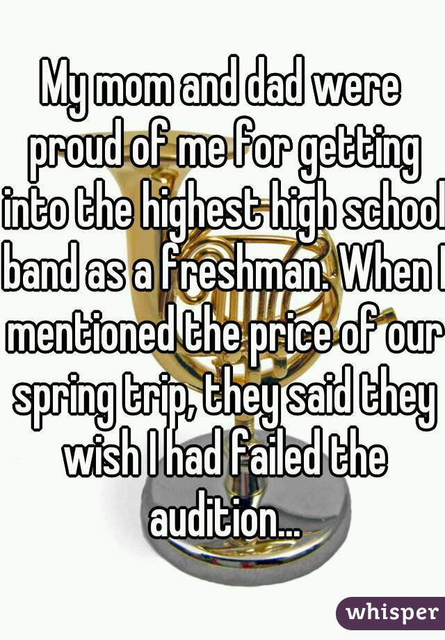 My mom and dad were proud of me for getting into the highest high school band as a freshman. When I mentioned the price of our spring trip, they said they wish I had failed the audition...