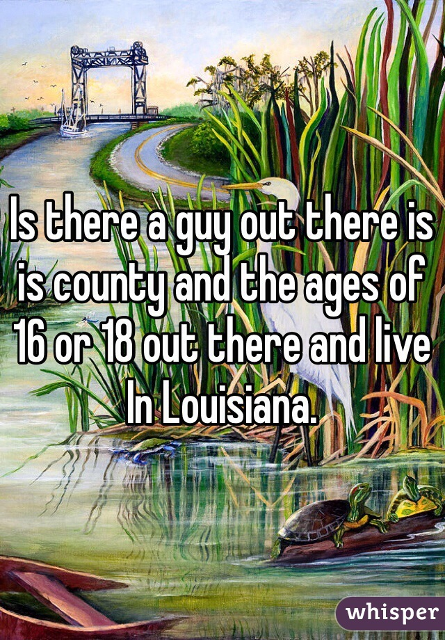 Is there a guy out there is is county and the ages of 16 or 18 out there and live In Louisiana.