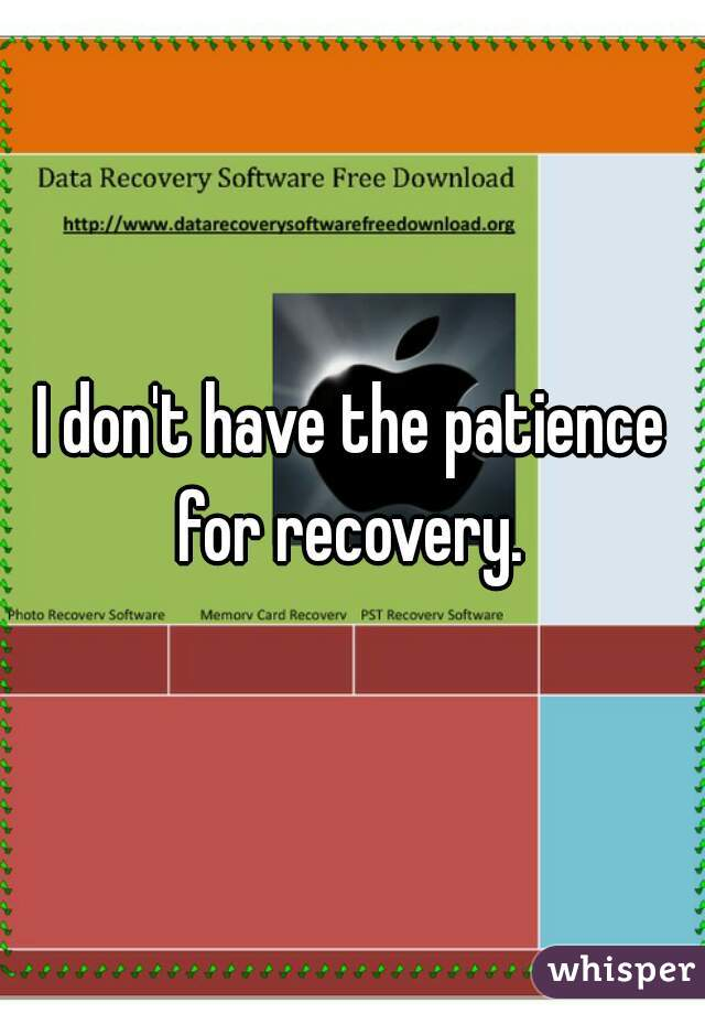I don't have the patience for recovery.