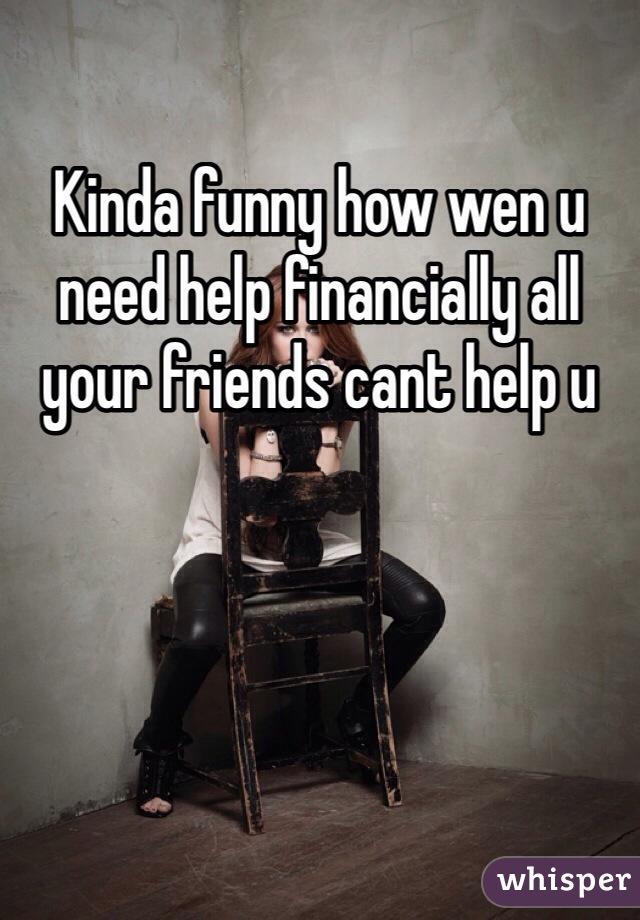 Kinda funny how wen u need help financially all your friends cant help u