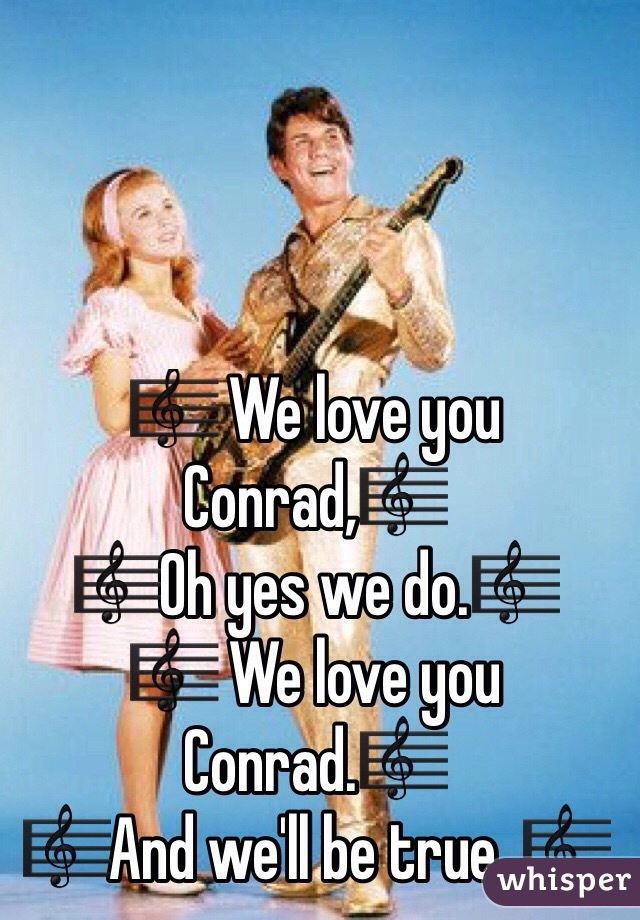 🎼 We love you Conrad,🎼 🎼Oh yes we do.🎼 🎼 We love you Conrad.🎼 🎼And we'll be true. 🎼