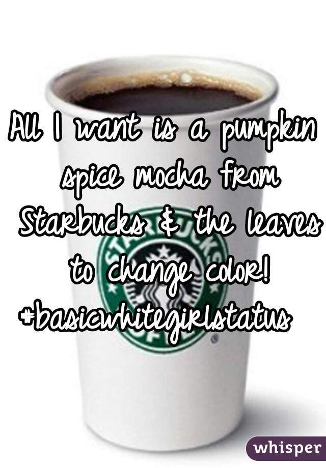 All I want is a pumpkin spice mocha from Starbucks & the leaves to change color! #basicwhitegirlstatus