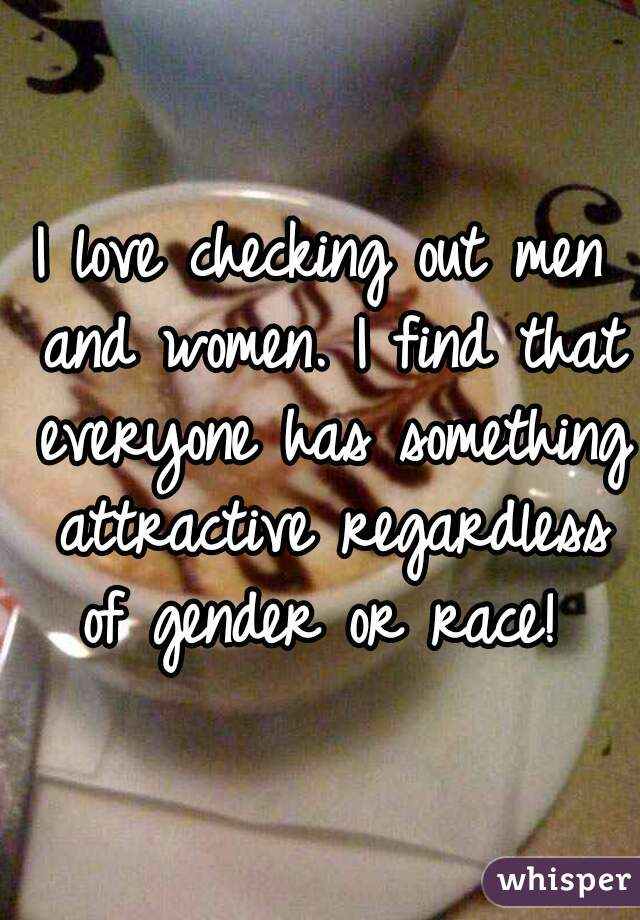 I love checking out men and women. I find that everyone has something attractive regardless of gender or race!