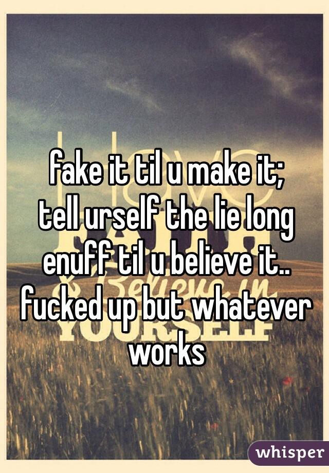 fake it til u make it; tell urself the lie long enuff til u believe it.. fucked up but whatever works