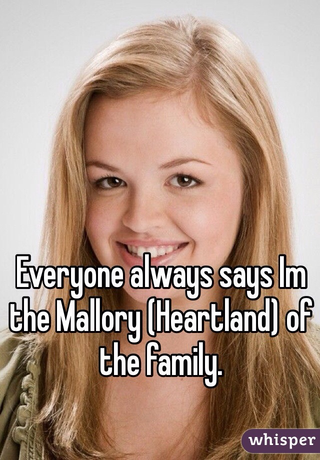 Everyone always says Im the Mallory (Heartland) of the family.