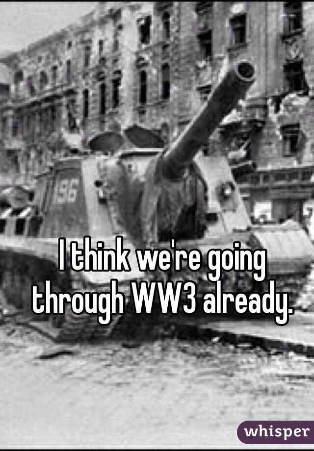 I think we're going through WW3 already.