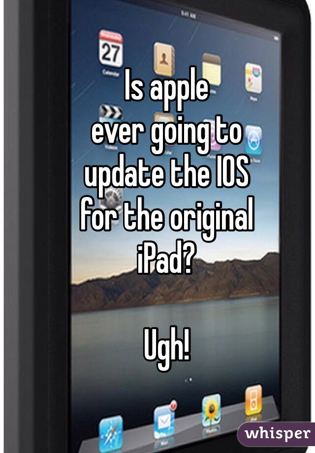 Is apple ever going to update the IOS for the original  iPad?  Ugh!