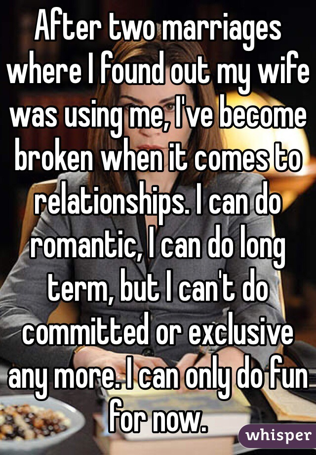 After two marriages where I found out my wife was using me, I've become broken when it comes to relationships. I can do romantic, I can do long term, but I can't do committed or exclusive any more. I can only do fun for now.