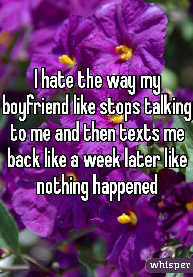 I hate the way my boyfriend like stops talking to me and then texts me back like a week later like nothing happened