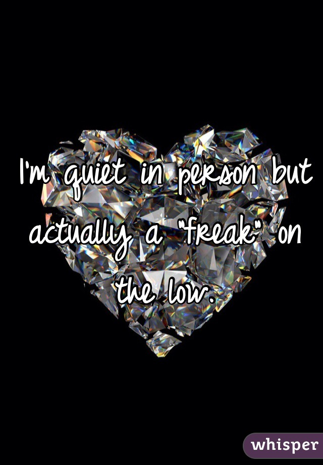 """I'm quiet in person but actually a """"freak"""" on the low."""
