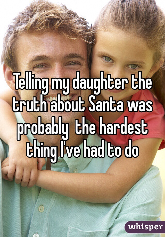 Telling my daughter the truth about Santa was probably  the hardest thing I've had to do