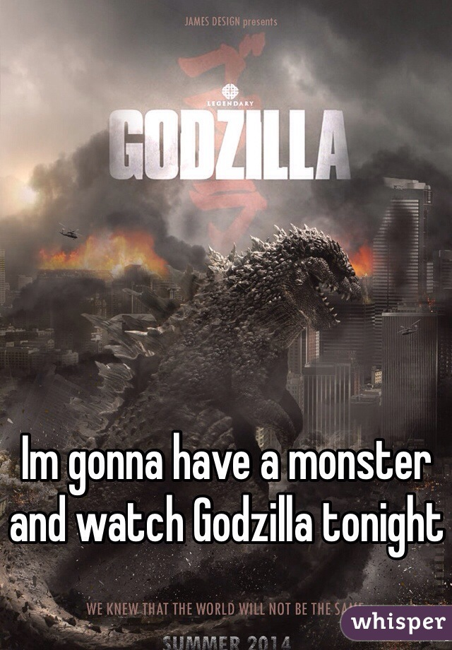 Im gonna have a monster and watch Godzilla tonight
