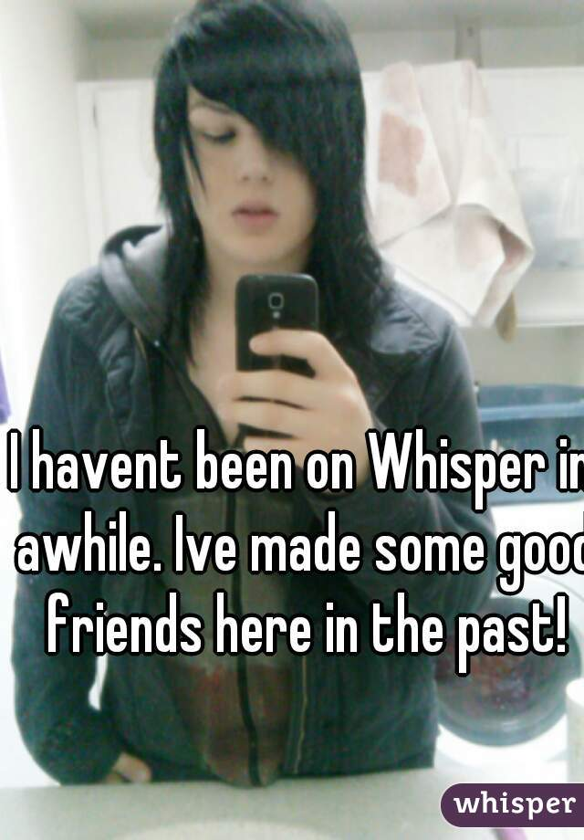 I havent been on Whisper in awhile. Ive made some good friends here in the past!