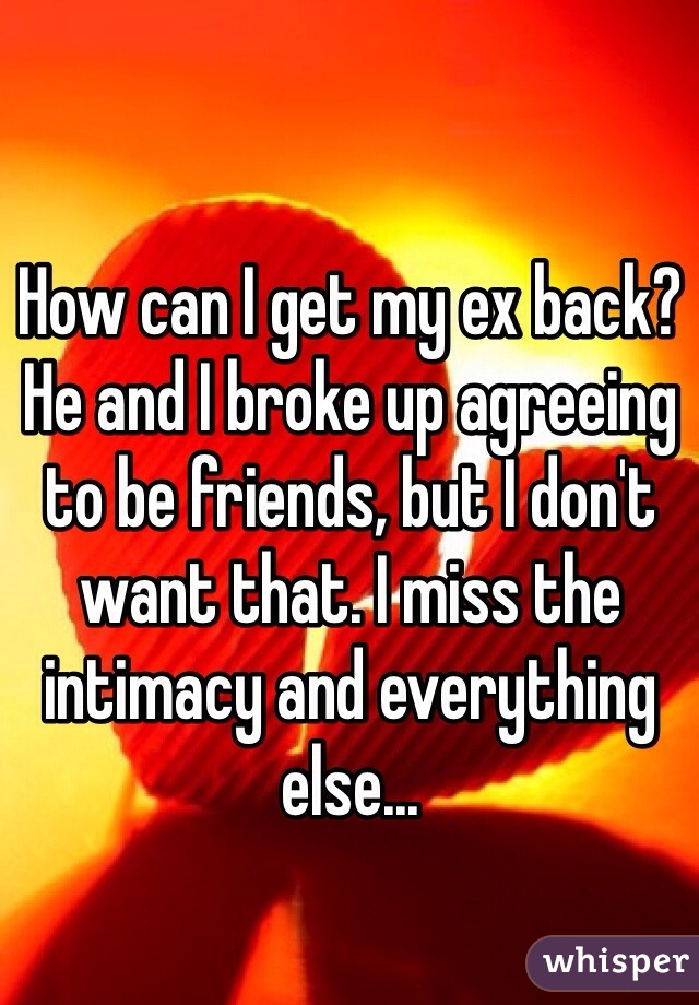 How can I get my ex back? He and I broke up agreeing to be friends, but I don't want that. I miss the intimacy and everything else...