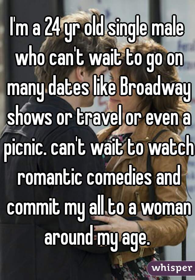 I'm a 24 yr old single male who can't wait to go on many dates like Broadway shows or travel or even a picnic. can't wait to watch romantic comedies and commit my all to a woman around my age.