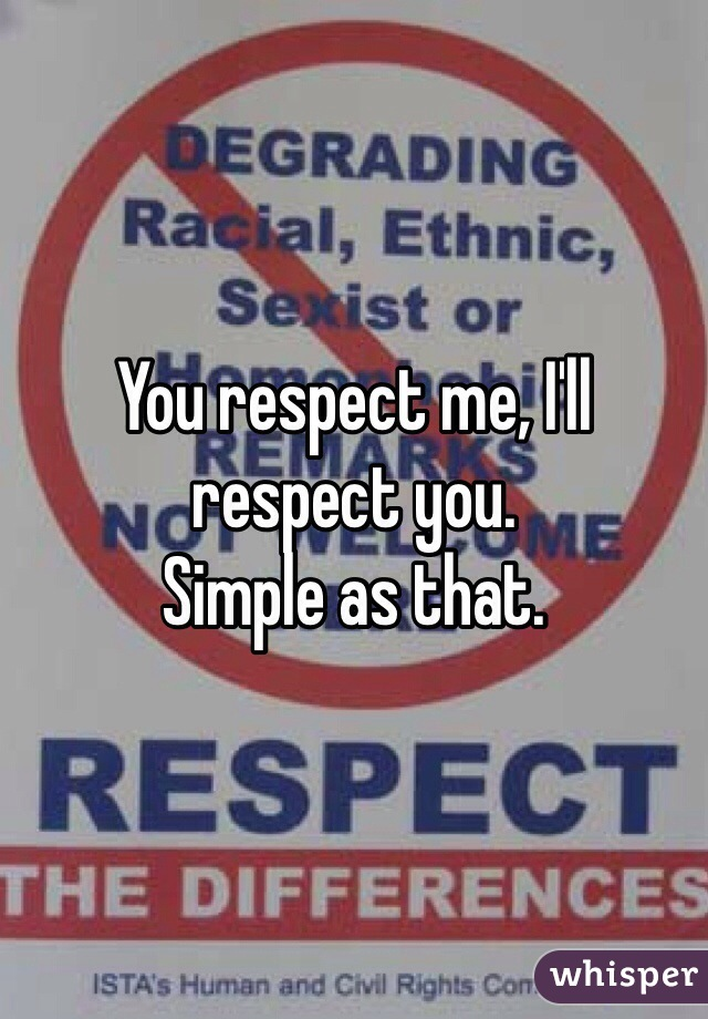 You respect me, I'll respect you.  Simple as that.