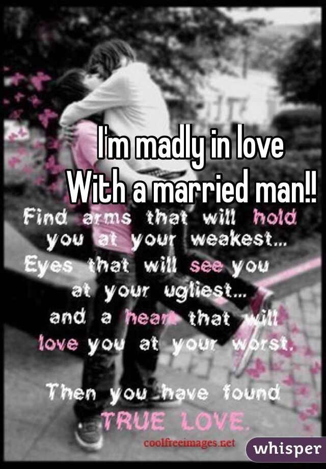 I'm madly in love  With a married man!!