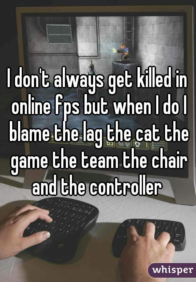 I don't always get killed in online fps but when I do I blame the lag the cat the game the team the chair and the controller