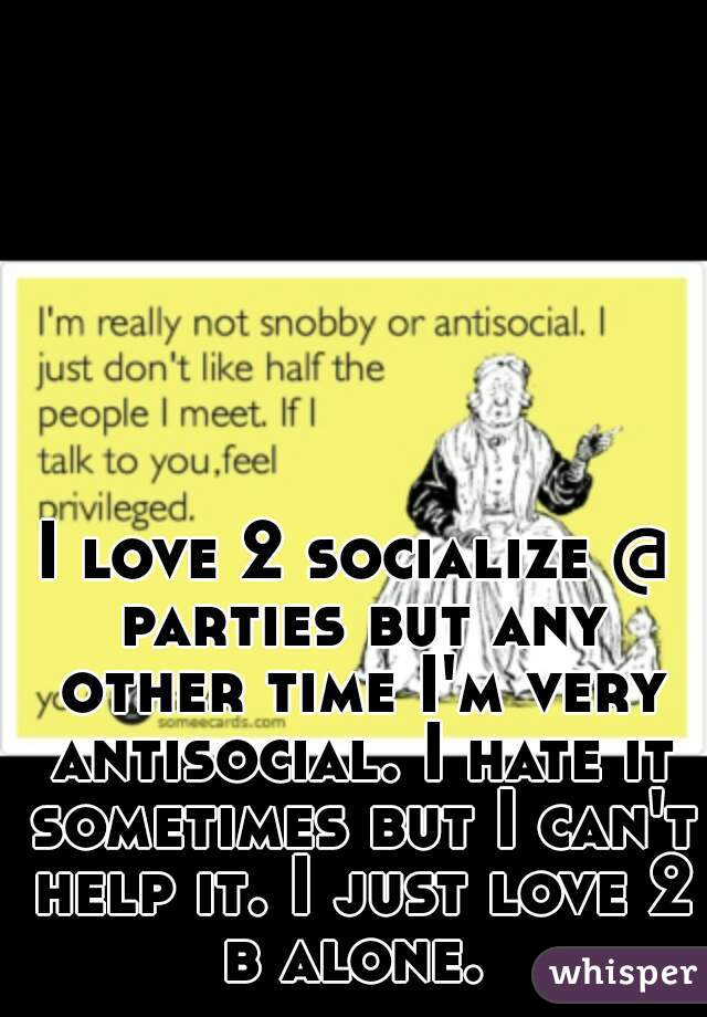 I love 2 socialize @ parties but any other time I'm very antisocial. I hate it sometimes but I can't help it. I just love 2 b alone.