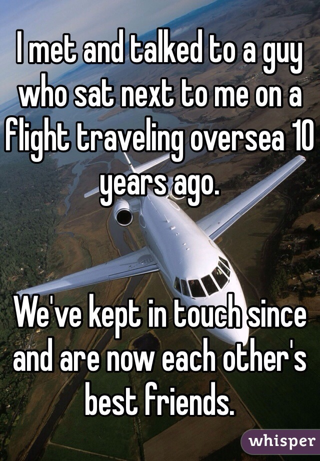 I met and talked to a guy who sat next to me on a flight traveling oversea 10 years ago.   We've kept in touch since and are now each other's best friends.