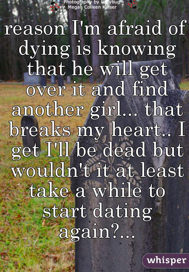reason I'm afraid of dying is knowing that he will get over it and find another girl... that breaks my heart.. I get I'll be dead but wouldn't it at least take a while to start dating again?...