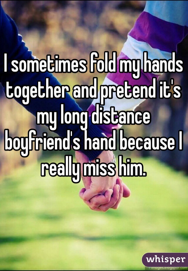I sometimes fold my hands together and pretend it's my long distance boyfriend's hand because I really miss him.