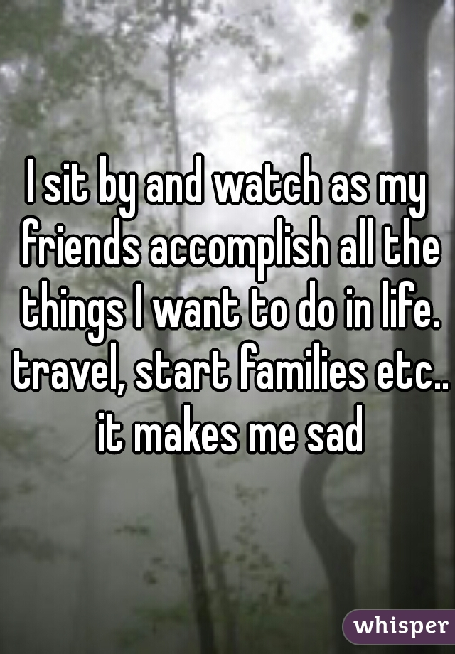 I sit by and watch as my friends accomplish all the things I want to do in life. travel, start families etc.. it makes me sad