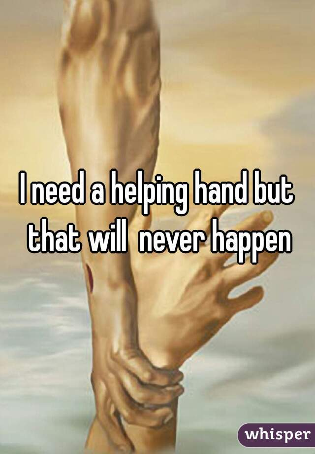 I need a helping hand but that will  never happen