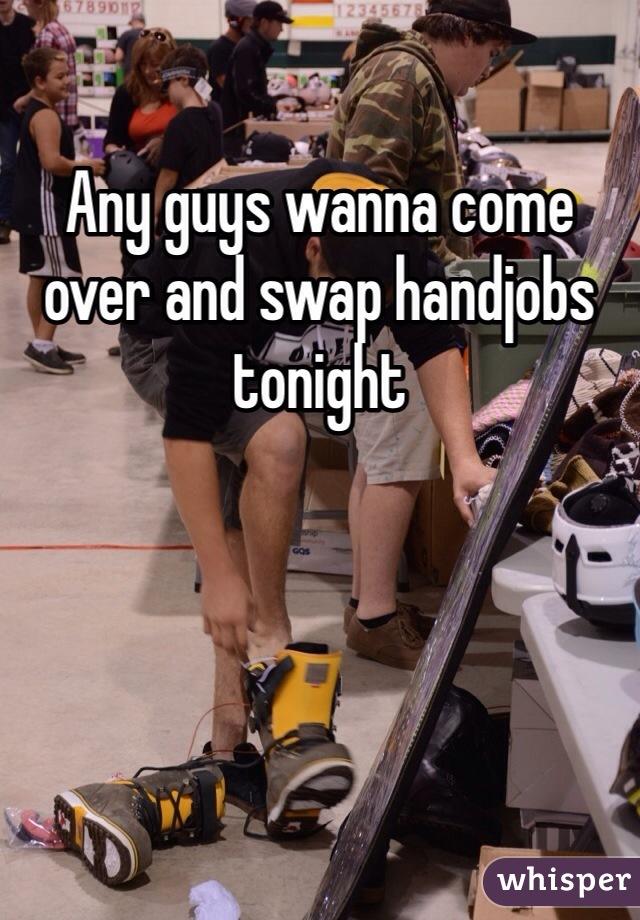 Any guys wanna come over and swap handjobs tonight