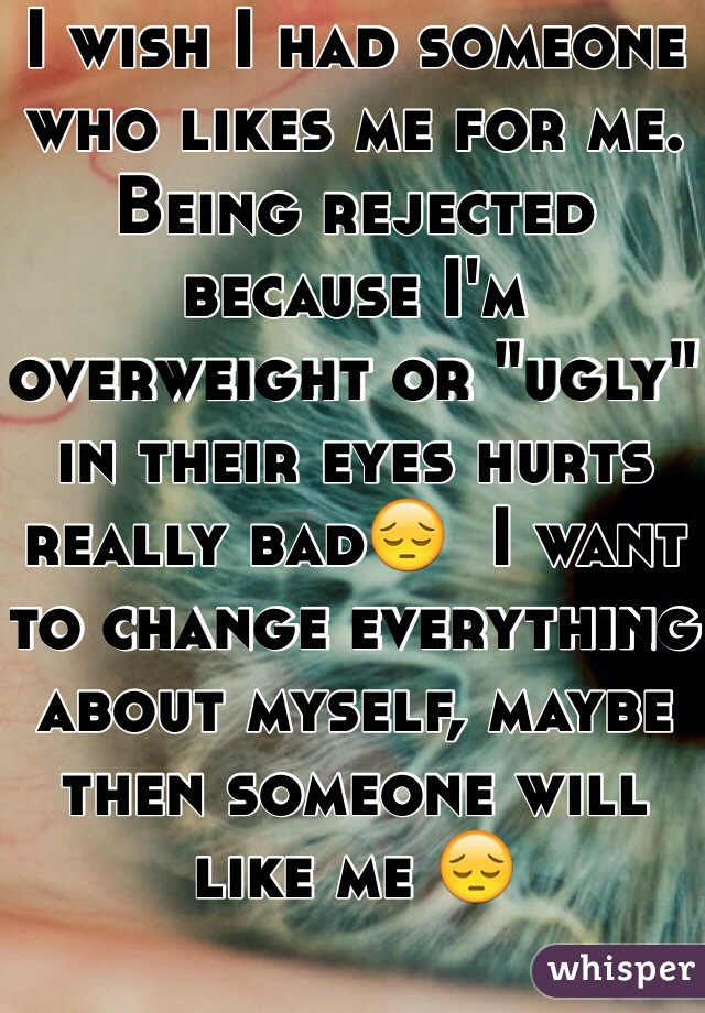 "I wish I had someone who likes me for me. Being rejected because I'm overweight or ""ugly"" in their eyes hurts really bad😔  I want to change everything about myself, maybe then someone will like me 😔"