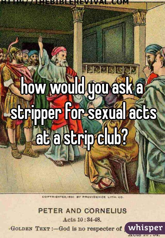 how would you ask a stripper for sexual acts at a strip club?