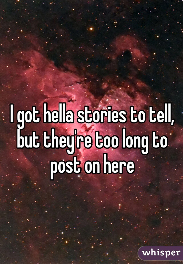 I got hella stories to tell, but they're too long to post on here
