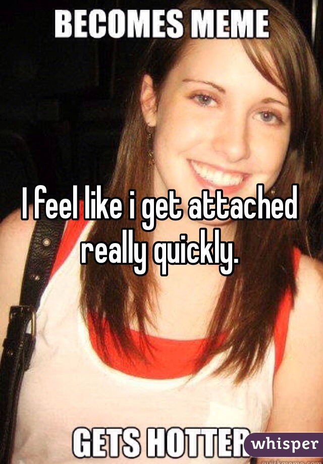 I feel like i get attached really quickly.