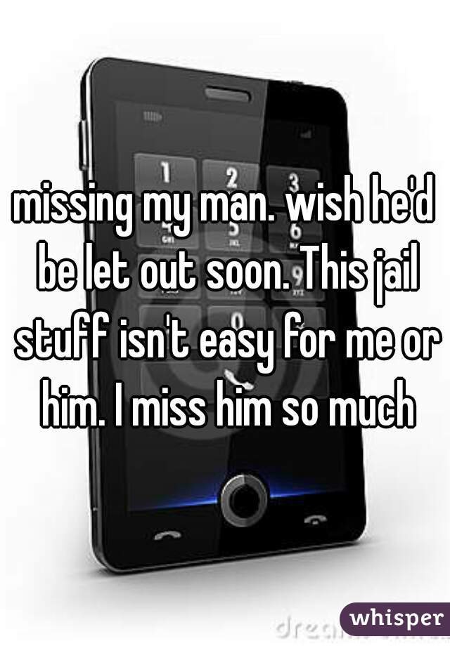 missing my man. wish he'd be let out soon. This jail stuff isn't easy for me or him. I miss him so much