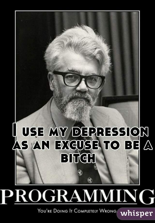 I use my depression as an excuse to be a bitch