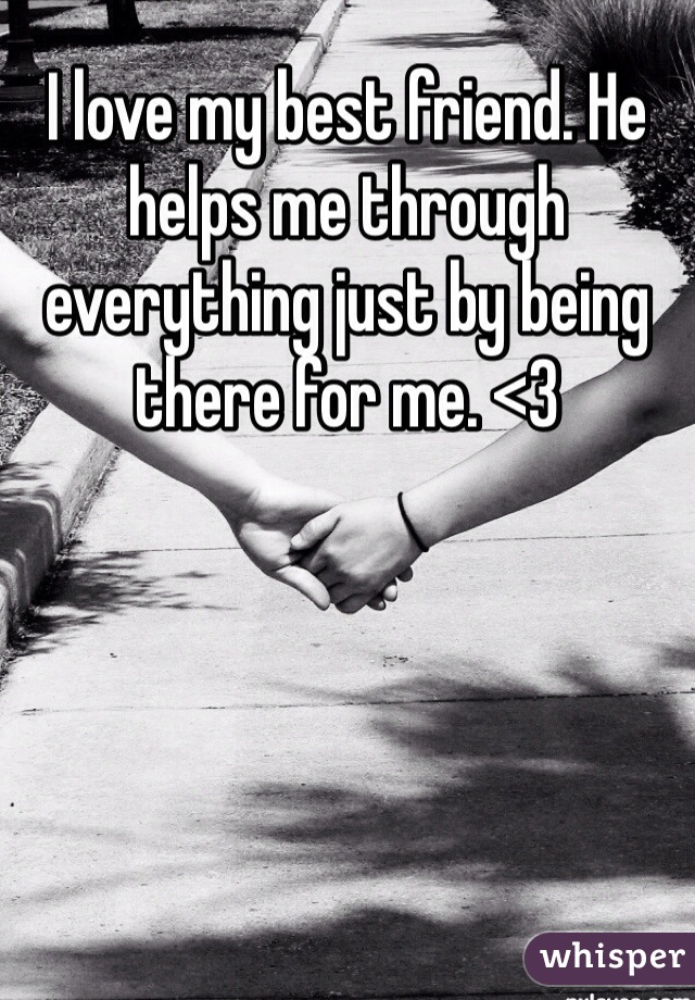 I love my best friend. He helps me through everything just by being there for me. <3