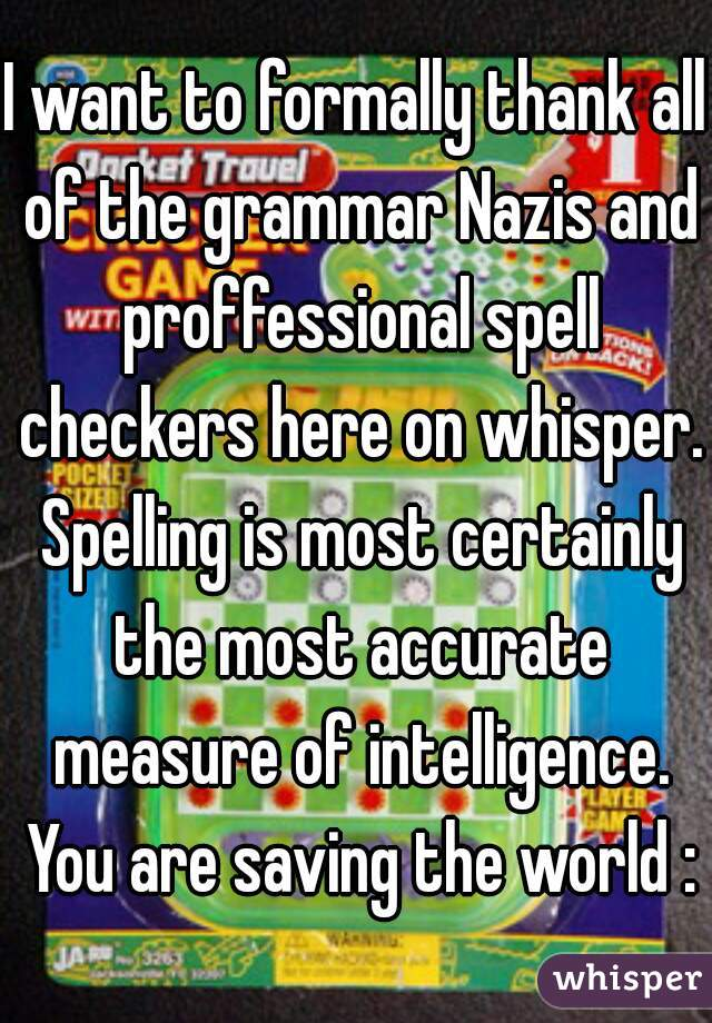 I want to formally thank all of the grammar Nazis and proffessional spell checkers here on whisper. Spelling is most certainly the most accurate measure of intelligence. You are saving the world :)