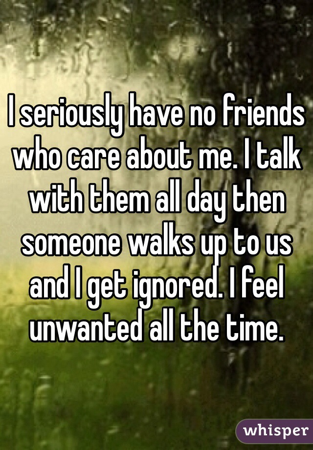 I seriously have no friends who care about me. I talk with them all day then someone walks up to us and I get ignored. I feel unwanted all the time.