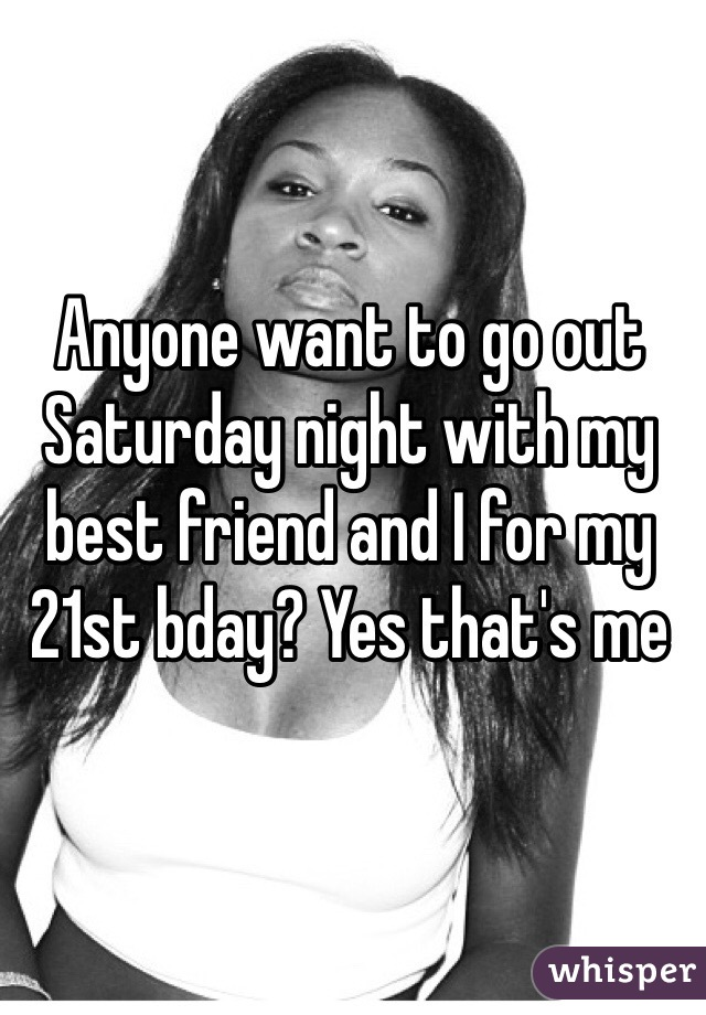 Anyone want to go out Saturday night with my best friend and I for my 21st bday? Yes that's me