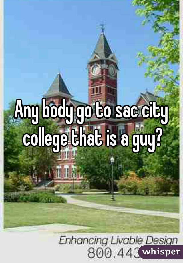 Any body go to sac city college that is a guy?
