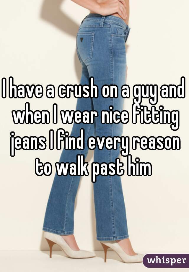 I have a crush on a guy and when I wear nice fitting jeans I find every reason to walk past him