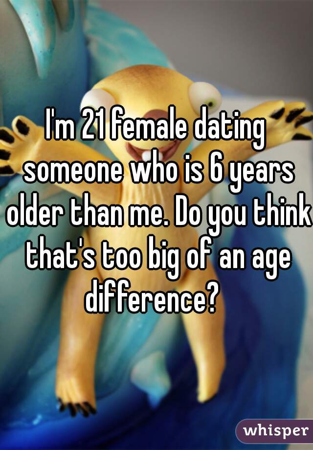 I'm 21 female dating someone who is 6 years older than me. Do you think that's too big of an age difference?