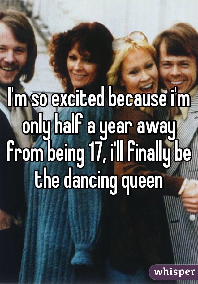 I'm so excited because i'm only half a year away from being 17, i'll finally be the dancing queen