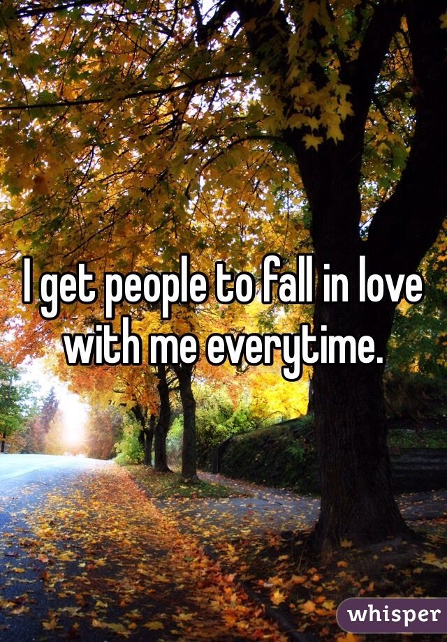 I get people to fall in love with me everytime.