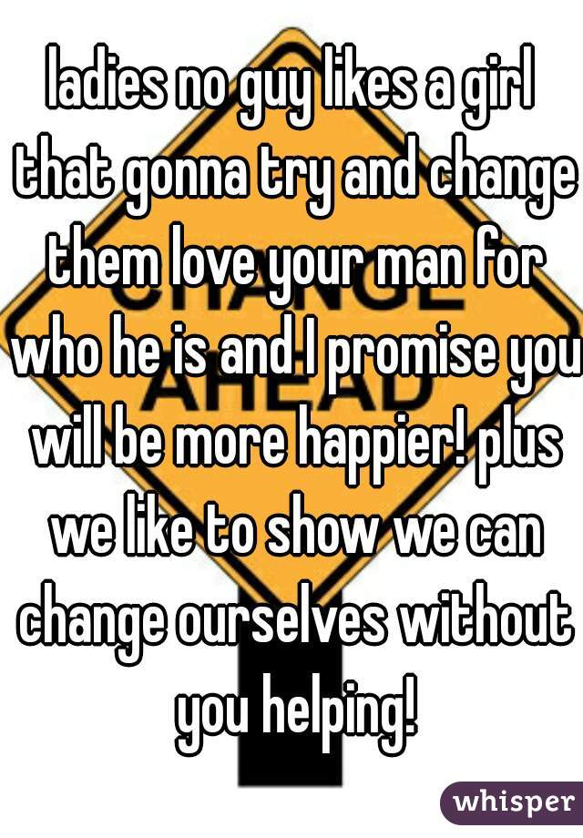 ladies no guy likes a girl that gonna try and change them love your man for who he is and I promise you will be more happier! plus we like to show we can change ourselves without you helping!