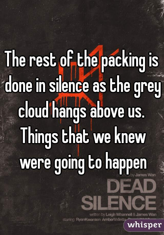 The rest of the packing is done in silence as the grey cloud hangs above us.  Things that we knew were going to happen