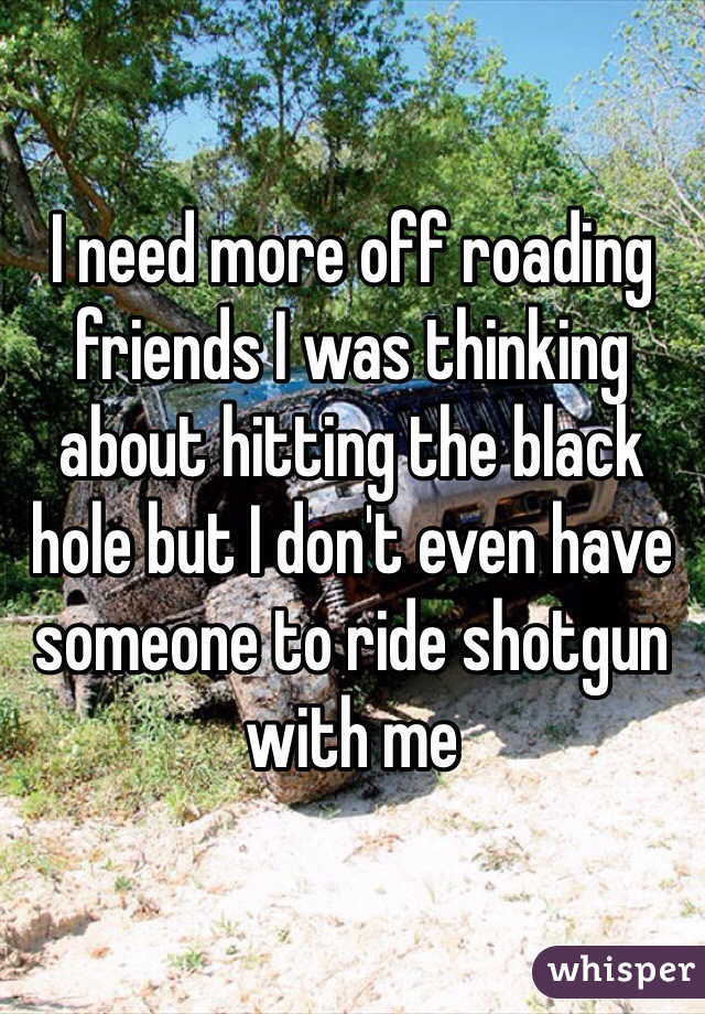 I need more off roading friends I was thinking about hitting the black hole but I don't even have someone to ride shotgun with me
