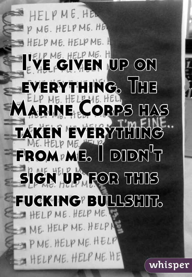 I've given up on everything. The Marine Corps has taken everything from me. I didn't sign up for this fucking bullshit.