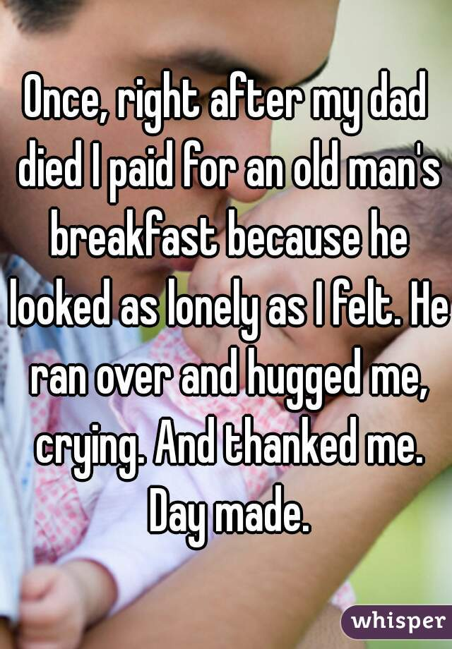 Once, right after my dad died I paid for an old man's breakfast because he looked as lonely as I felt. He ran over and hugged me, crying. And thanked me. Day made.
