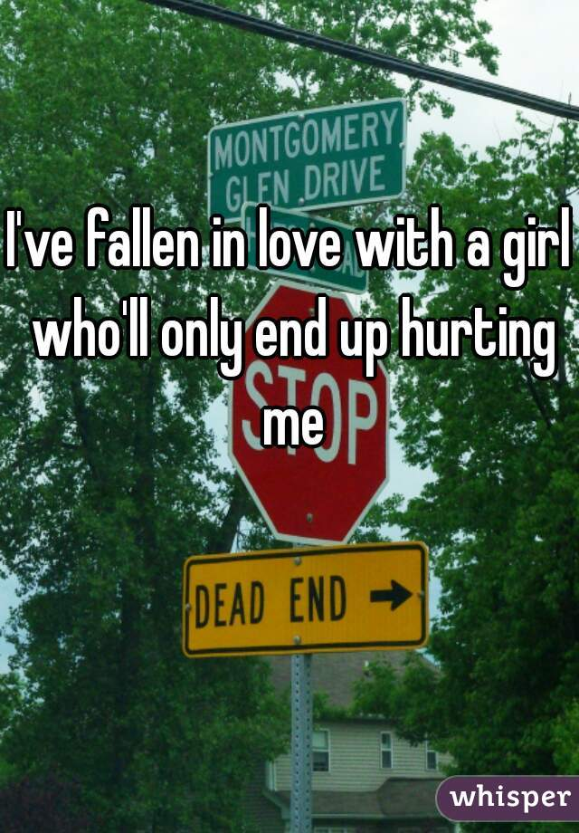 I've fallen in love with a girl who'll only end up hurting me